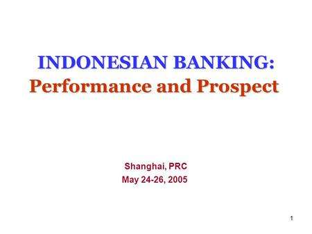 1 INDONESIAN BANKING: Performance and Prospect INDONESIAN BANKING: Performance and Prospect Shanghai, PRC May 24-26, 2005.