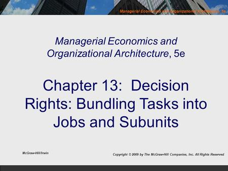 Managerial Economics and Organizational Architecture, 5e Managerial Economics and Organizational Architecture, 5e Chapter 13: Decision Rights: Bundling.