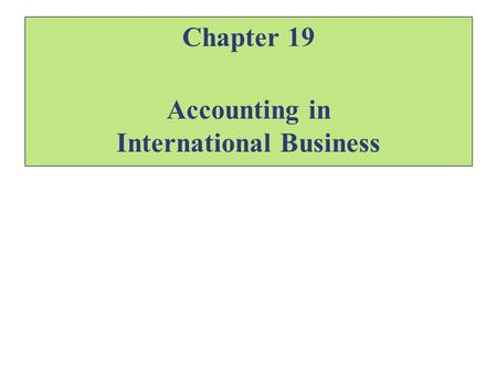 "Chapter 19 Accounting in International Business. Accounting ""The language of business"" Accounting information is the means by which firms communicate."