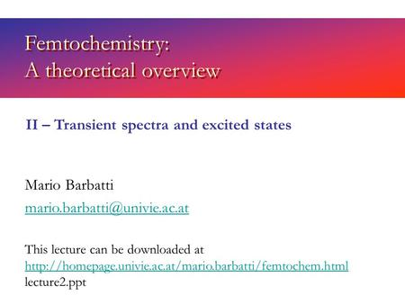 Femtochemistry: A theoretical overview Mario Barbatti II – Transient spectra and excited states This lecture can be downloaded.
