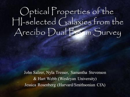 John Salzer, Nyla Tresser, Samantha Stevenson & Hart Webb (Wesleyan University) Jessica Rosenberg (Harvard/Smithsonian CfA) Optical Properties of the HI-selected.