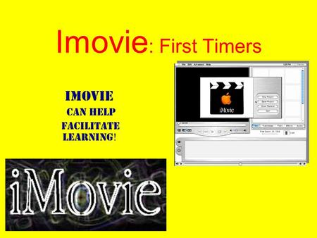 Imovie : First Timers Imovie Can Help facilitate Learning !