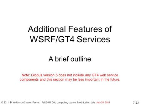 7-2.1 Additional Features of WSRF/GT4 Services A brief outline © 2011 B. Wilkinson/Clayton Ferner. Fall 2011 Grid computing course. Modification date: