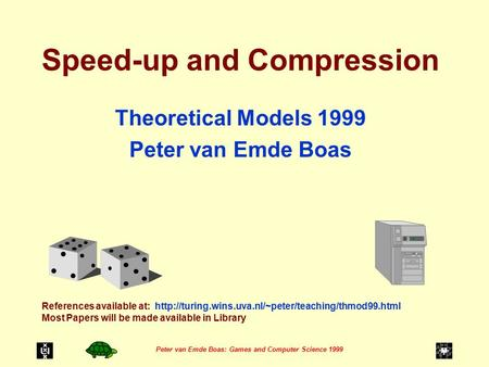Peter van Emde Boas: Games and Computer Science 1999 Speed-up and Compression Theoretical Models 1999 Peter van Emde Boas References available at:
