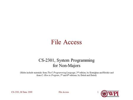 File AccessCS-2301, B-Term 20091 File Access CS-2301, System Programming for Non-Majors (Slides include materials from The C Programming Language, 2 nd.