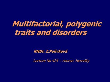 Multifactorial, polygenic traits and disorders RNDr. Z.Polívková Lecture No 424 – course: <strong>Heredity</strong> Multifactorial, polygenic traits and disorders RNDr.