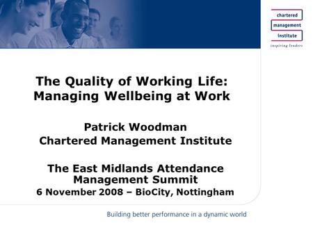 The Quality of Working Life: Managing Wellbeing at Work Patrick Woodman Chartered Management Institute The East Midlands Attendance Management Summit 6.
