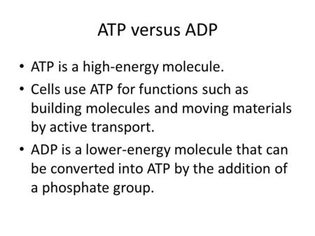 ATP versus ADP ATP is a high-energy molecule. Cells use ATP for functions such as building molecules and moving materials by active transport. ADP is a.