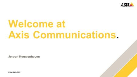 Www.axis.com Welcome at Axis Communications. Jeroen Kouwenhoven.