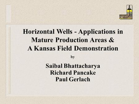 Horizontal Wells - Applications in Mature Production Areas & A Kansas Field Demonstration by Saibal Bhattacharya Richard Pancake Paul Gerlach.