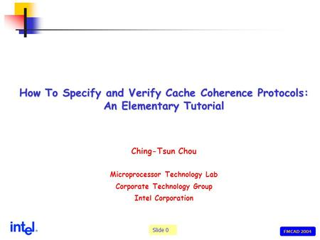 Slide 0 FMCAD 2004 How To Specify and Verify Cache Coherence Protocols: An Elementary Tutorial Ching-Tsun Chou Microprocessor Technology Lab Corporate.