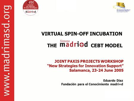 "VIRTUAL SPIN-OFF INCUBATION THE CEBT MODEL JOINT PAXIS PROJECTS WORKSHOP ""New Strategies for Innovation Support"" Salamanca, 23-24 June 2005 Eduardo Díaz."