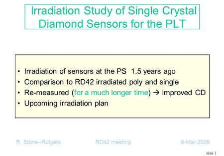 Slide 1 Irradiation Study of Single Crystal Diamond Sensors for the PLT Irradiation of sensors at the PS 1.5 years ago Comparison to RD42 irradiated poly.