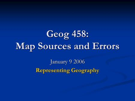 Geog 458: Map Sources and Errors January 9 2006 Representing Geography.