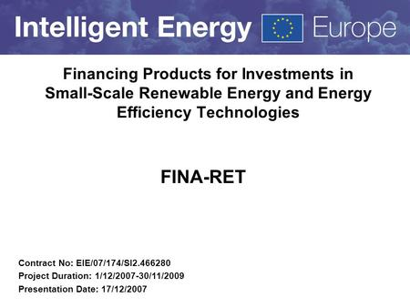 Financing Products for Investments in Small-Scale Renewable Energy and Energy Efficiency Technologies FINA-RET Contract No: EIE/07/174/SI2.466280 Project.