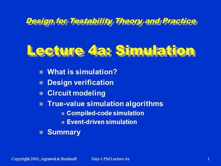 Copyright 2001, Agrawal & BushnellDay-1 PM Lecture 4a1 Design for Testability Theory and Practice Lecture 4a: Simulation n What is simulation? n Design.