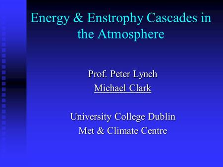 Energy & Enstrophy Cascades in the Atmosphere Prof. Peter Lynch Michael Clark University College Dublin Met & Climate Centre.