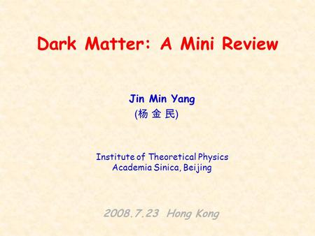 Dark Matter: A Mini Review Jin Min Yang 2008.7.23 Hong Kong (杨 金 民)(杨 金 民) Institute of Theoretical Physics Academia Sinica, Beijing.