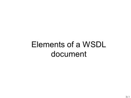 3c.1 Elements of a WSDL document. 3c.2 Web Service Definition Language (WSDL) A W3C standard XML document that describes three fundamental properties.