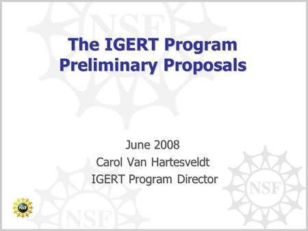 The IGERT Program Preliminary Proposals June 2008 Carol Van Hartesveldt IGERT Program Director IGERT Program Director.