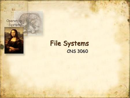 File Systems CNS 3060 Operating Systems. TopicsTopics Files Directories File system implementation Example file systems Operating Systems.