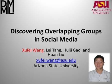 Discovering Overlapping Groups in Social Media Xufei Wang, Lei Tang, Huiji Gao, and Huan Liu Arizona State University.