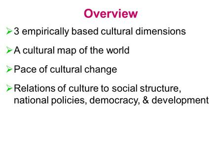 Overview  3 empirically based cultural dimensions  A cultural map of the world  Pace of cultural change  Relations of culture to social structure,