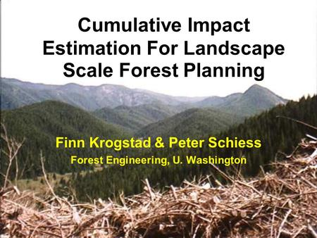Cumulative Impact Estimation For Landscape Scale Forest Planning Finn Krogstad & Peter Schiess Forest Engineering, U. Washington.
