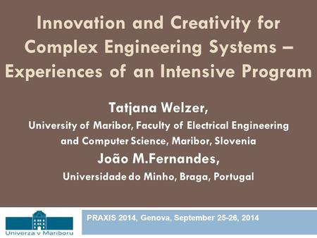 Innovation and Creativity for Complex Engineering Systems – Experiences of an Intensive Program Tatjana Welzer, University of Maribor, Faculty of Electrical.