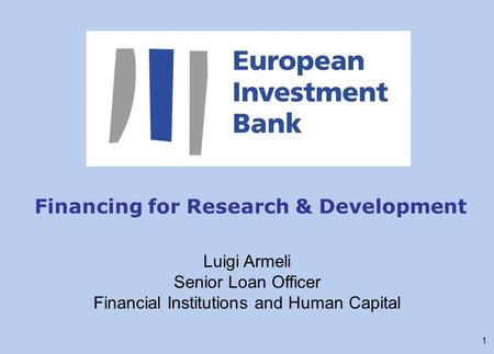 1 Financing for Research & Development Luigi Armeli Senior Loan Officer Financial Institutions and Human Capital.