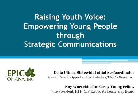 Raising Youth Voice: Empowering Young People through Strategic Communications Delia Ulima, Statewide Initiative Coordinator Hawai'i Youth Opportunities.