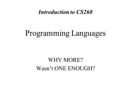 Programming Languages WHY MORE? Wasn't ONE ENOUGH? Introduction to CS260.