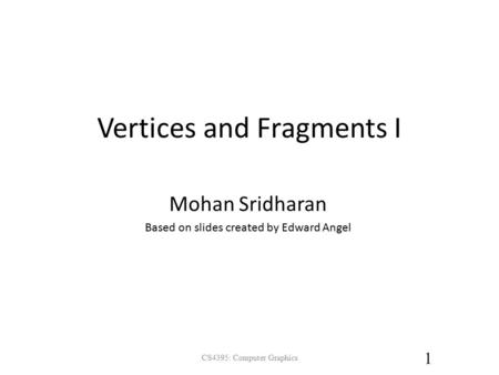 Vertices and Fragments I CS4395: Computer Graphics 1 Mohan Sridharan Based on slides created by Edward Angel.