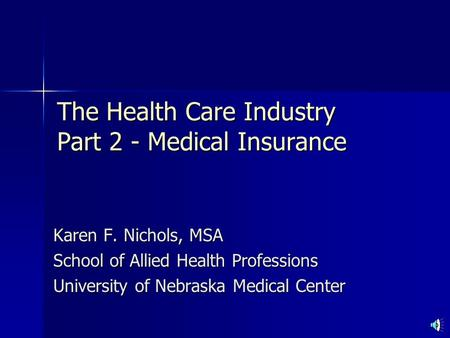 The Health Care Industry Part 2 - Medical Insurance Karen F. Nichols, MSA School of Allied Health Professions University of Nebraska Medical Center.