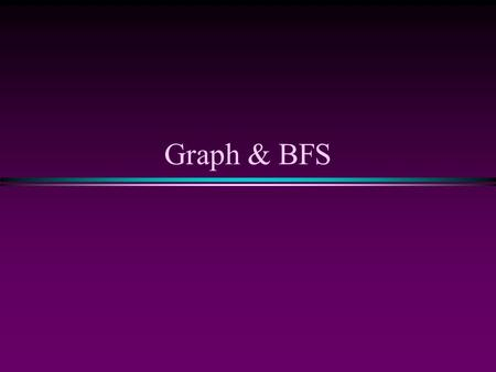 Graph & BFS. Graph & BFS / Slide 2 Graphs * Extremely useful tool in modeling problems * Consist of: n Vertices n Edges D E A C F B Vertex Edge Vertices.