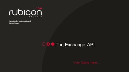 Leading the Automation of Advertising The Exchange API Your Name here…