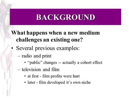 "BACKGROUND What happens when a new medium challenges an existing one? Several previous examples: –radio and print ""public"" changes -- actually a cohort."