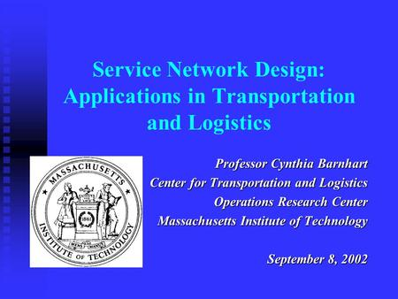 Service Network Design: Applications in Transportation and Logistics Professor Cynthia Barnhart Center for Transportation and Logistics Operations Research.