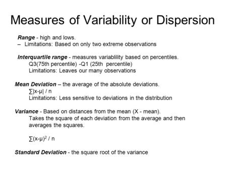 Measures of Variability or Dispersion Range - high and lows. –Limitations: Based on only two extreme observations Interquartile range - measures variablility.