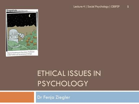 ETHICAL ISSUES IN PSYCHOLOGY Dr Fenja Ziegler Lecture 4 | Social Psychology | C80FIP 1 Tired of looking at the stars, Professor Miller takes up social.