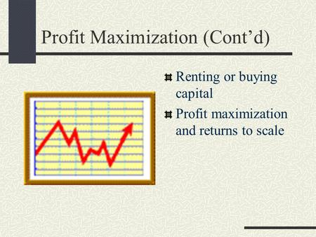 Profit Maximization (Cont'd) Renting or buying capital Profit maximization and returns to scale.