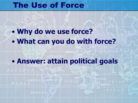 The Use of Force Why do we use force? What can you do with force? Answer: attain political goals.