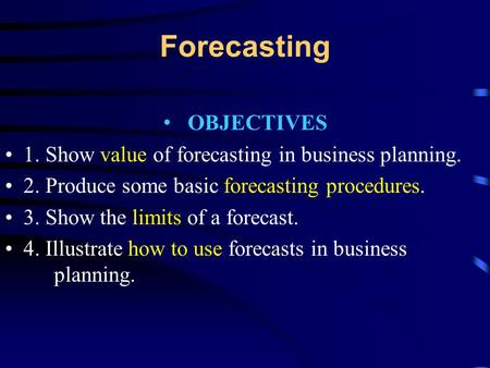 Forecasting OBJECTIVES 1. Show value of forecasting in business planning. 2. Produce some basic forecasting procedures. 3. Show the limits of a forecast.