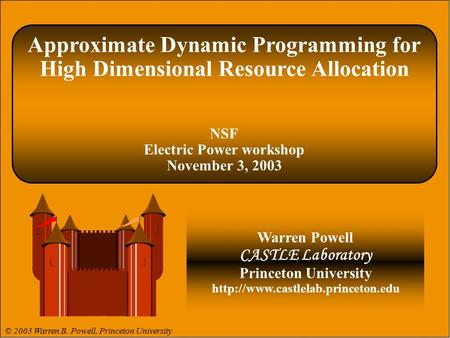 © 2003 Warren B. Powell Slide 1 Approximate Dynamic Programming for High Dimensional Resource Allocation NSF Electric Power workshop November 3, 2003 Warren.
