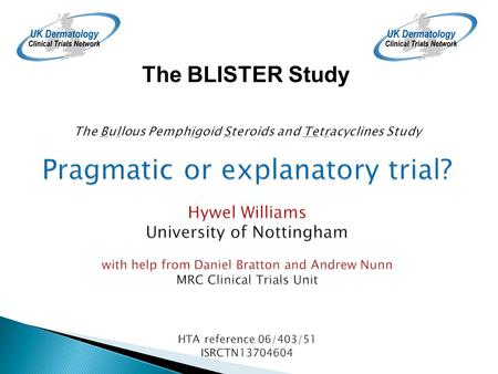 Pragmatic or explanatory trial? Hywel Williams University of Nottingham with help from Daniel Bratton and Andrew Nunn MRC Clinical Trials Unit HTA reference.