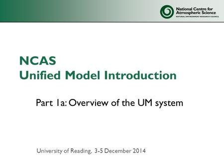 NCAS Unified Model Introduction Part 1a: Overview of the UM system University of Reading, 3-5 December 2014.