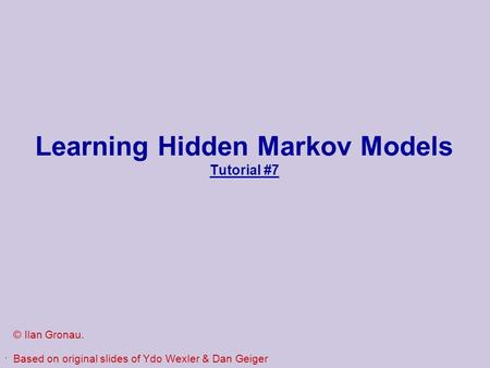 . Learning Hidden Markov Models Tutorial #7 © Ilan Gronau. Based on original slides of Ydo Wexler & Dan Geiger.