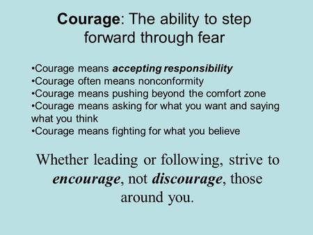 Courage: The ability to step forward through fear Courage means accepting responsibility Courage often means nonconformity Courage means pushing beyond.