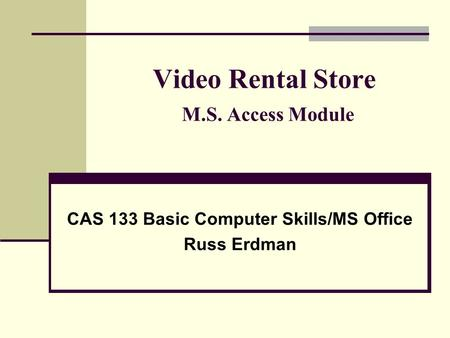 Video Rental Store M.S. Access Module CAS 133 Basic Computer Skills/MS Office Russ Erdman.