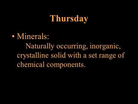Thursday Minerals: Naturally occurring, inorganic, crystalline solid with a set range of chemical components.
